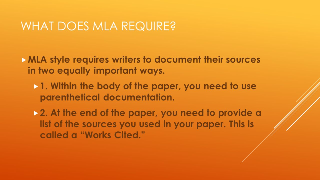 WHAT DOES MLA REQUIRE?  MLA style requires writers to document their sources in two equally important ways.  1. Within the body of the paper, you ne