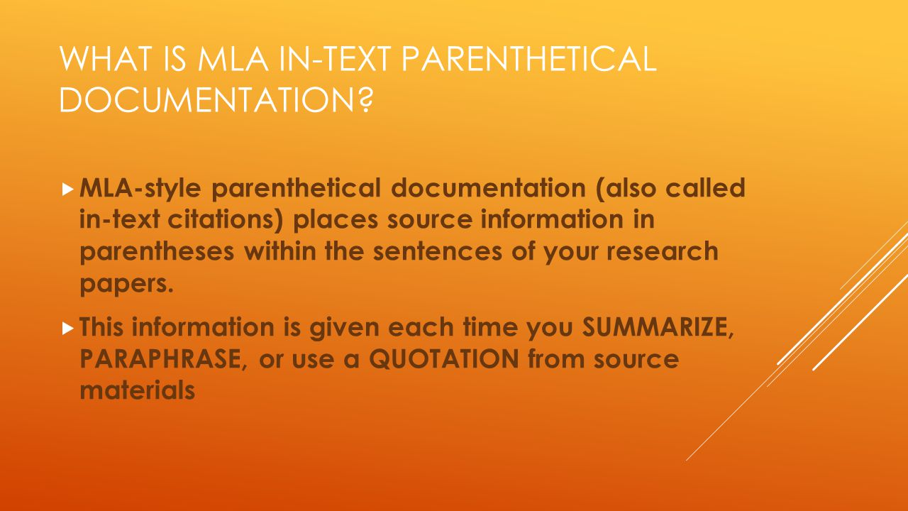 WHAT IS MLA IN-TEXT PARENTHETICAL DOCUMENTATION?  MLA-style parenthetical documentation (also called in-text citations) places source information in