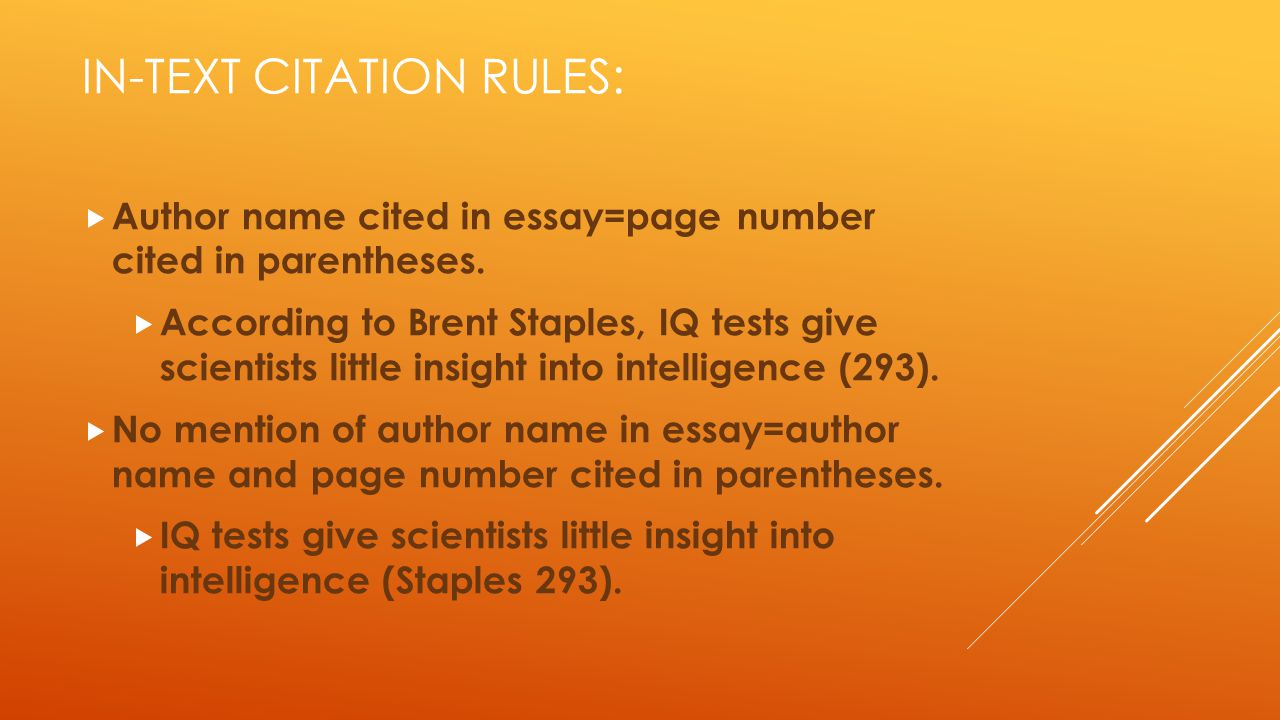 IN-TEXT CITATION RULES:  Author name cited in essay=page number cited in parentheses.  According to Brent Staples, IQ tests give scientists little i