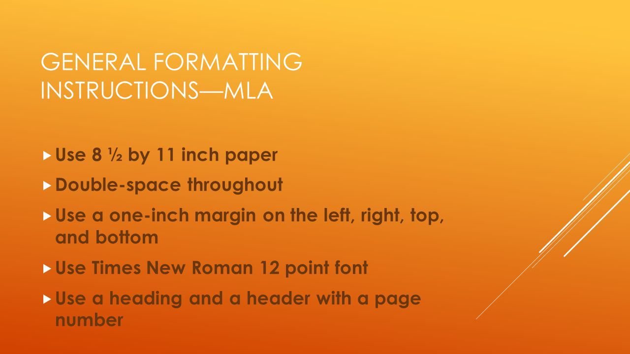 GENERAL FORMATTING INSTRUCTIONS—MLA  Use 8 ½ by 11 inch paper  Double-space throughout  Use a one-inch margin on the left, right, top, and bottom 