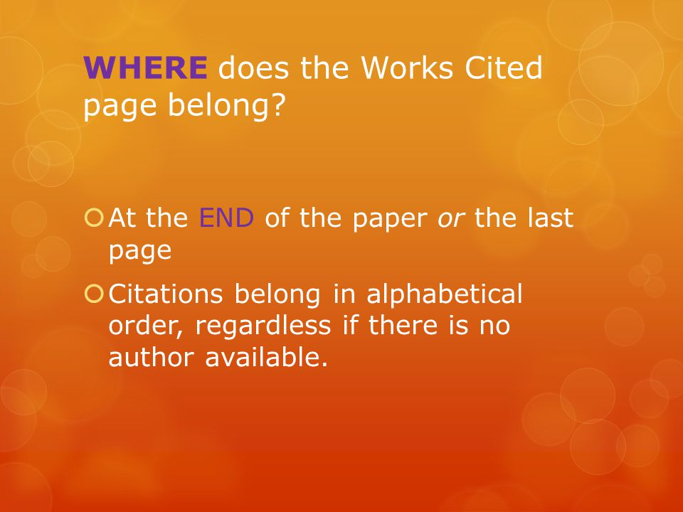 WHERE does the Works Cited page belong?  At the END of the paper or the last page  Citations belong in alphabetical order, regardless if there is no