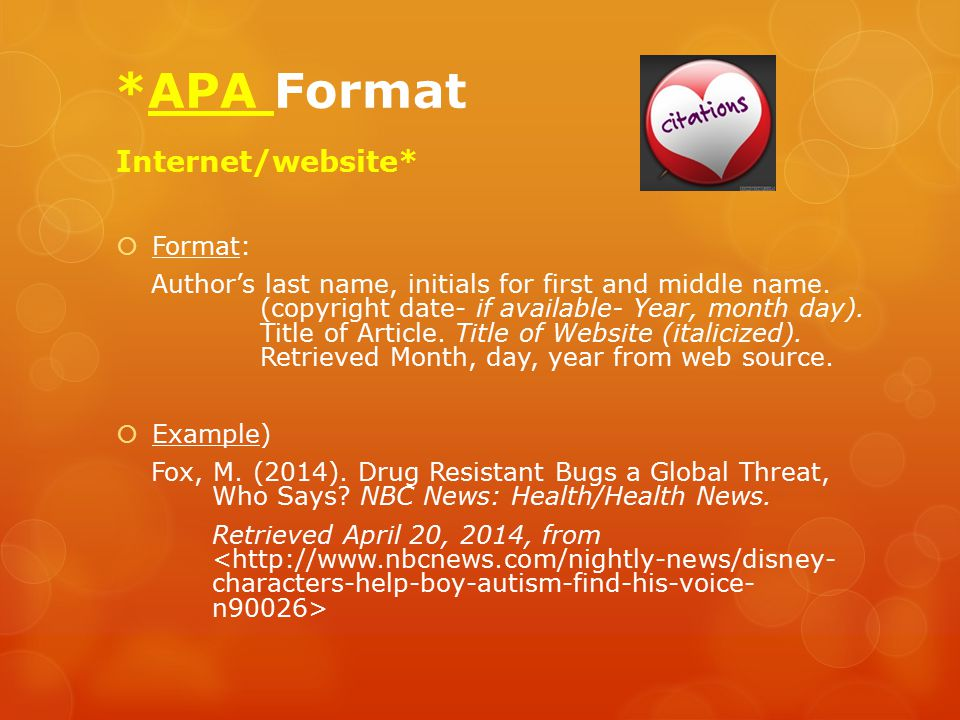 *APA Format Internet/website*  Format: Author's last name, initials for first and middle name. (copyright date- if available- Year, month day). Title