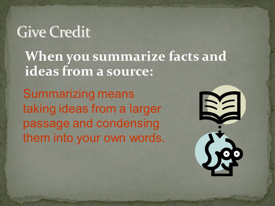When you summarize facts and ideas from a source: Summarizing means taking ideas from a larger passage and condensing them into your own words.