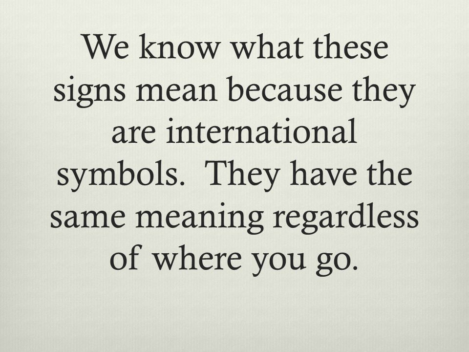 We know what these signs mean because they are international symbols.