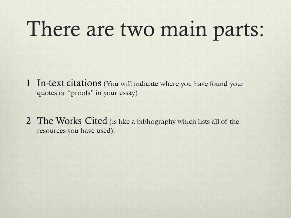 There are two main parts: 1In-text citations (You will indicate where you have found your quotes or proofs in your essay) 2The Works Cited (is like a bibliography which lists all of the resources you have used).