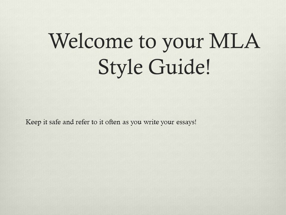 Welcome to your MLA Style Guide! Keep it safe and refer to it often as you write your essays!