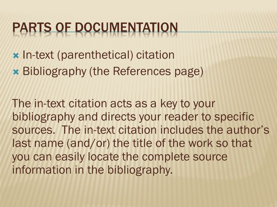  In-text (parenthetical) citation  Bibliography (the References page) The in-text citation acts as a key to your bibliography and directs your reade