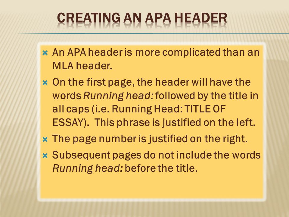  An APA header is more complicated than an MLA header.  On the first page, the header will have the words Running head: followed by the title in all