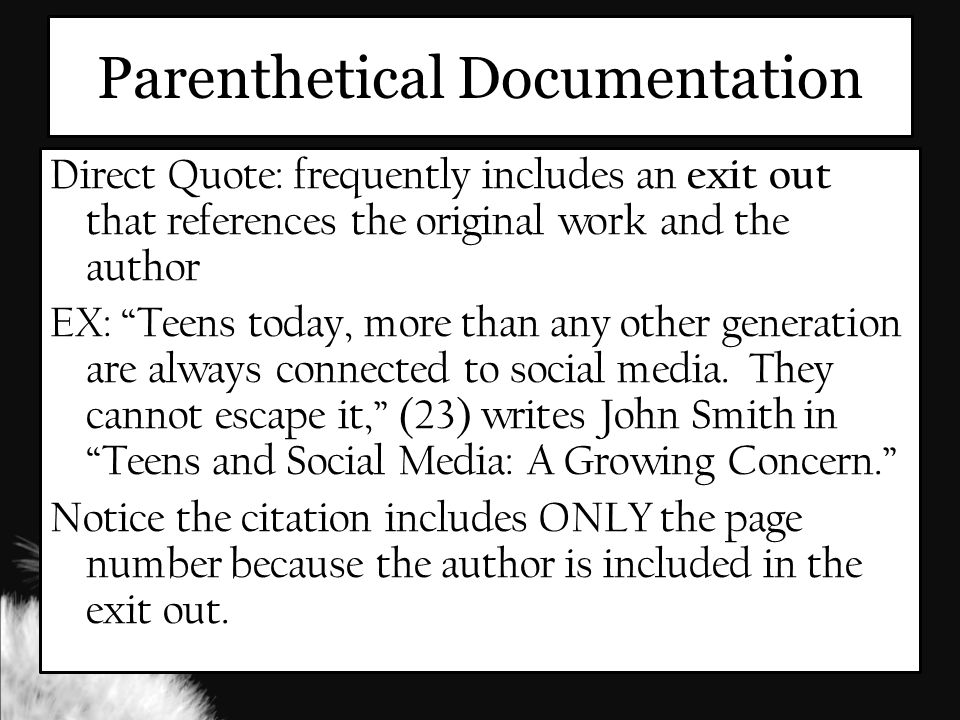 Parenthetical Documentation Direct Quote: frequently includes an exit out that references the original work and the author EX: Teens today, more than any other generation are always connected to social media.