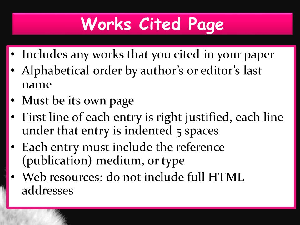 Works Cited Page Includes any works that you cited in your paper Alphabetical order by author's or editor's last name Must be its own page First line of each entry is right justified, each line under that entry is indented 5 spaces Each entry must include the reference (publication) medium, or type Web resources: do not include full HTML addresses