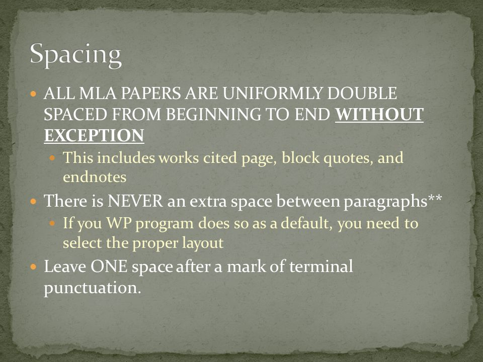 ALL MLA PAPERS ARE UNIFORMLY DOUBLE SPACED FROM BEGINNING TO END WITHOUT EXCEPTION This includes works cited page, block quotes, and endnotes There is NEVER an extra space between paragraphs** If you WP program does so as a default, you need to select the proper layout Leave ONE space after a mark of terminal punctuation.