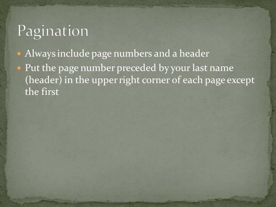 Always include page numbers and a header Put the page number preceded by your last name (header) in the upper right corner of each page except the first