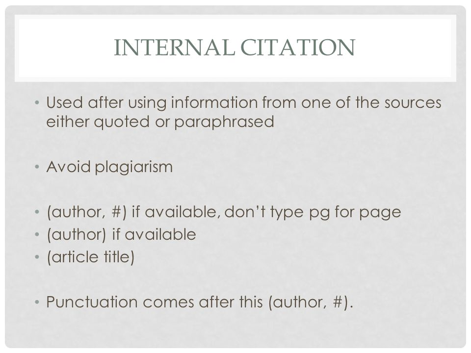 INTERNAL CITATION Used after using information from one of the sources either quoted or paraphrased Avoid plagiarism (author, #) if available, don't type pg for page (author) if available (article title) Punctuation comes after this (author, #).