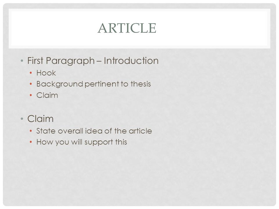 ARTICLE Other paragraphs Cover each one of your reasons with the support you found in research Should transition to the next paragraph smoothly Should only have one main idea in them Should have a counter-argument in one of them Conclusion NOT a repeat of the introduction Makes sure the information presented is reiterated Reader knows paper is done DO NOT SAY THIS IS WHAT I TOLD YOU… OR THE END
