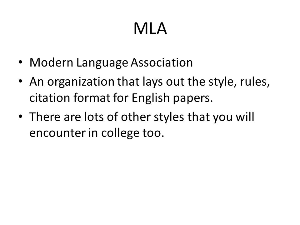 MLA Modern Language Association An organization that lays out the style, rules, citation format for English papers. There are lots of other styles tha