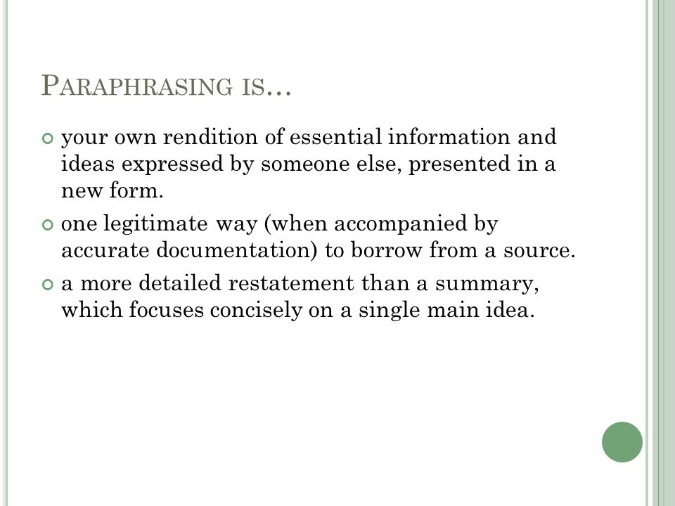 P ARAPHRASING IS … your own rendition of essential information and ideas expressed by someone else, presented in a new form.