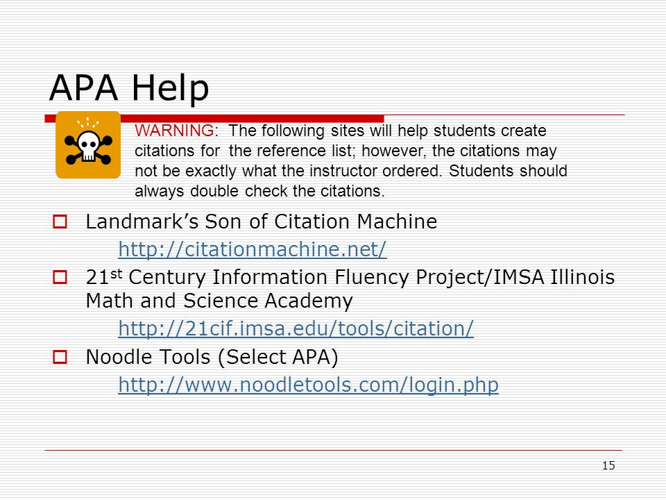 15 APA Help  Landmark's Son of Citation Machine http://citationmachine.net/  21 st Century Information Fluency Project/IMSA Illinois Math and Science Academy http://21cif.imsa.edu/tools/citation/  Noodle Tools (Select APA) http://www.noodletools.com/login.php WARNING: The following sites will help students create citations for the reference list; however, the citations may not be exactly what the instructor ordered.