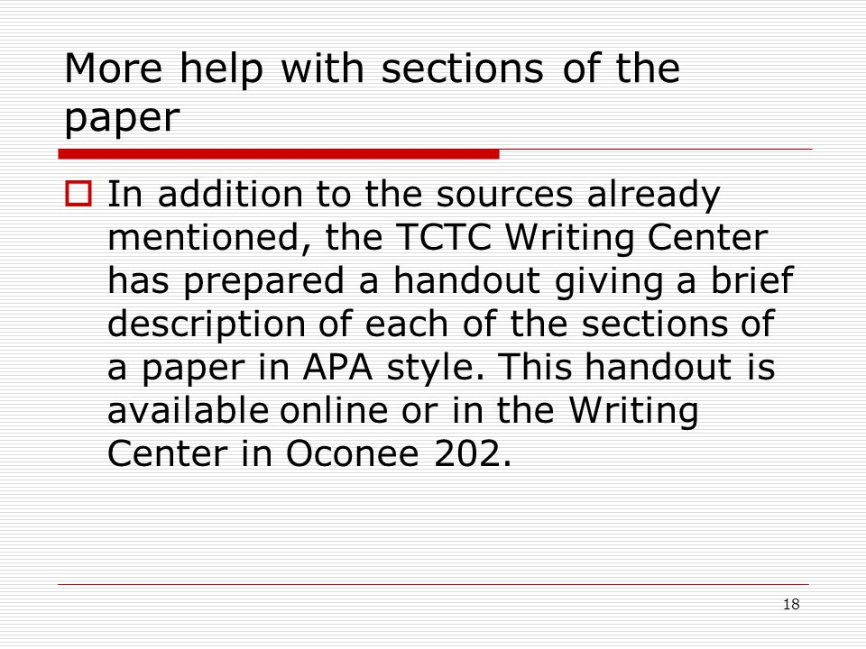 18 More help with sections of the paper  In addition to the sources already mentioned, the TCTC Writing Center has prepared a handout giving a brief description of each of the sections of a paper in APA style.