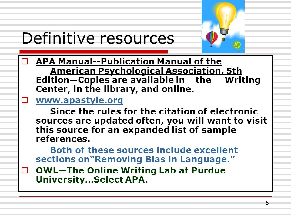 5 Definitive resources  APA Manual--Publication Manual of the American Psychological Association, 5th Edition—Copies are available in the Writing Center, in the library, and online.