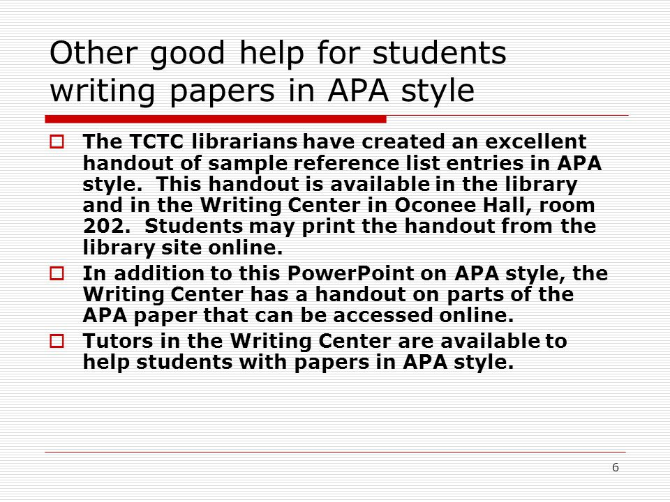 6 Other good help for students writing papers in APA style  The TCTC librarians have created an excellent handout of sample reference list entries in APA style.