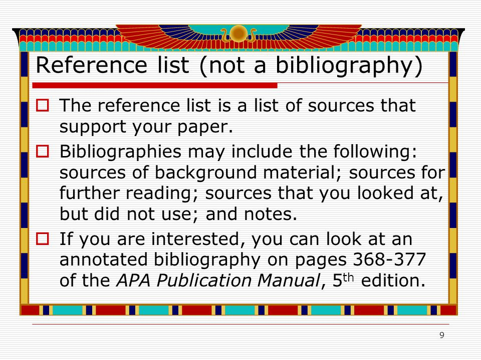 9 Reference list (not a bibliography)  The reference list is a list of sources that support your paper.
