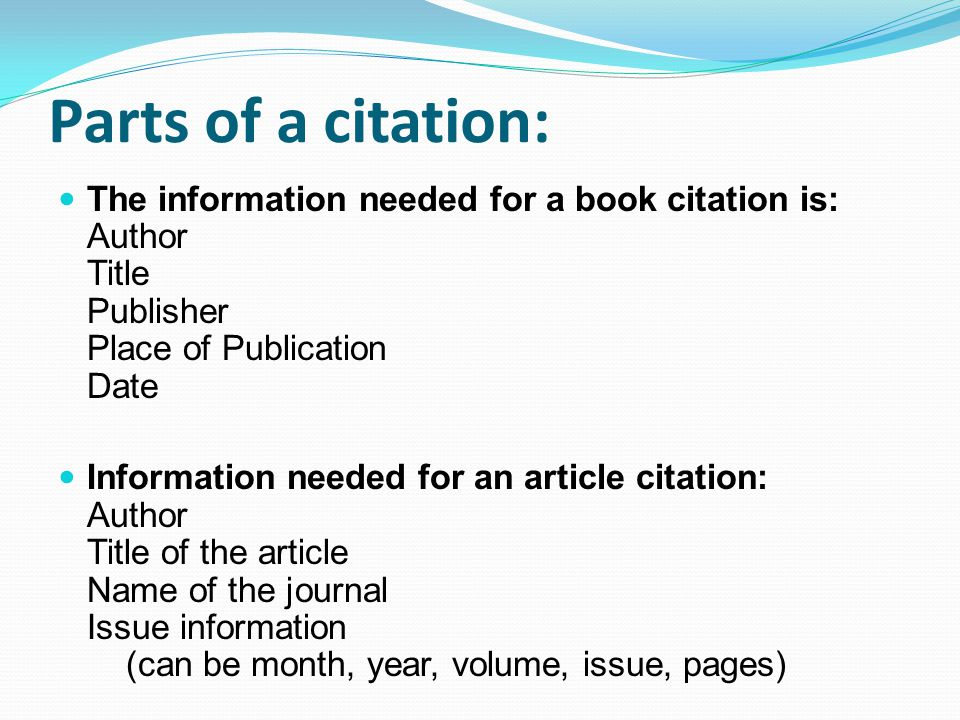 Parts of a citation: The information needed for a book citation is: Author Title Publisher Place of Publication Date Information needed for an article citation: Author Title of the article Name of the journal Issue information (can be month, year, volume, issue, pages)