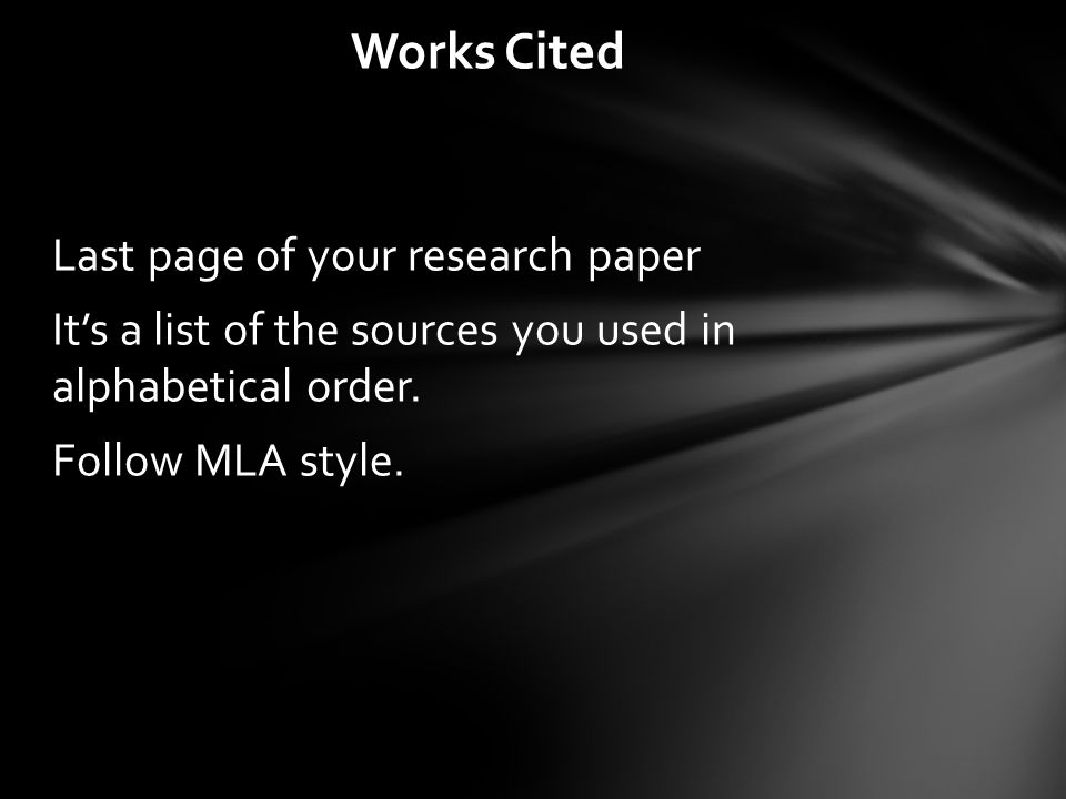 Last page of your research paper It's a list of the sources you used in alphabetical order. Follow MLA style. Works Cited