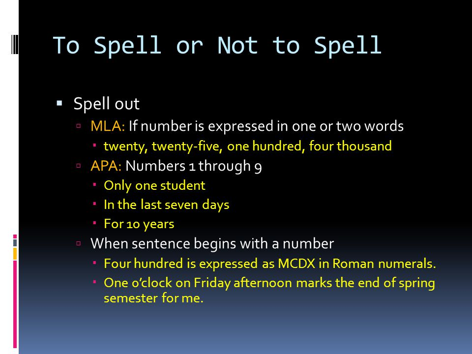 To Spell or Not to Spell  Spell out  MLA: If number is expressed in one or two words  twenty, twenty-five, one hundred, four thousand  APA: Numbers 1 through 9  Only one student  In the last seven days  For 10 years  When sentence begins with a number  Four hundred is expressed as MCDX in Roman numerals.