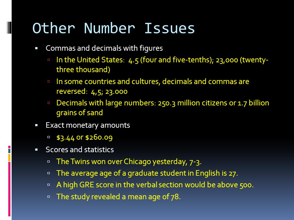 Other Number Issues  Commas and decimals with figures  In the United States: 4.5 (four and five-tenths); 23,000 (twenty- three thousand)  In some countries and cultures, decimals and commas are reversed: 4,5; 23.000  Decimals with large numbers: 250.3 million citizens or 1.7 billion grains of sand  Exact monetary amounts  $3.44 or $260.09  Scores and statistics  The Twins won over Chicago yesterday, 7-3.