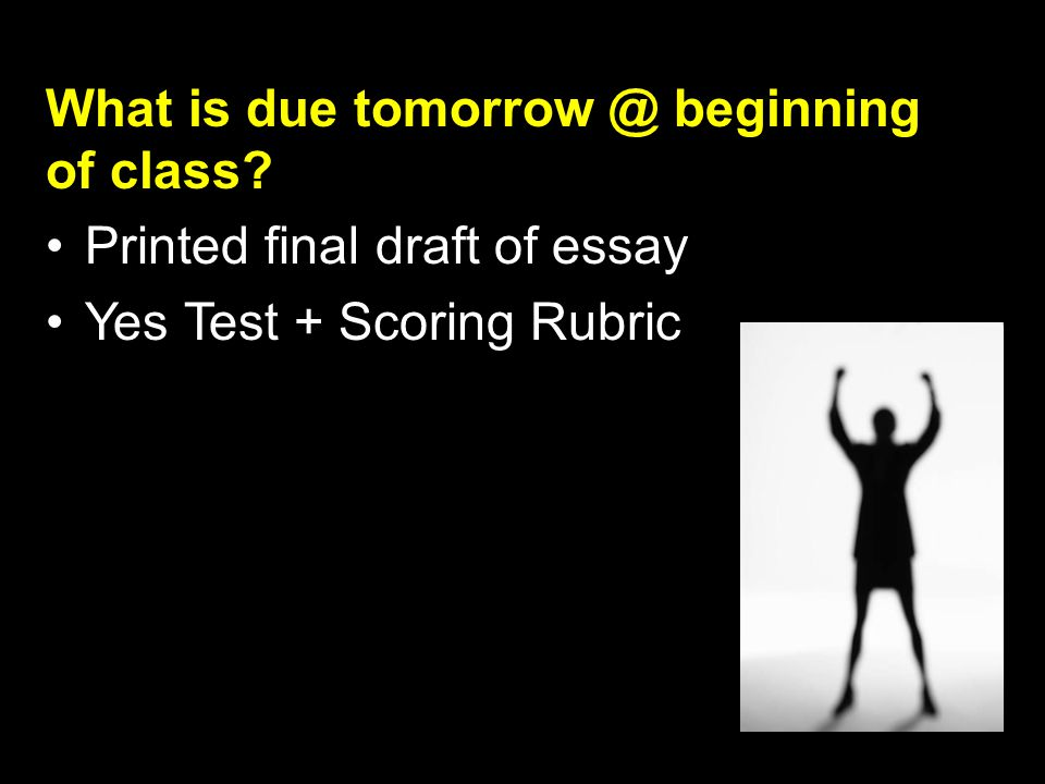 What is due tomorrow @ beginning of class Printed final draft of essay Yes Test + Scoring Rubric