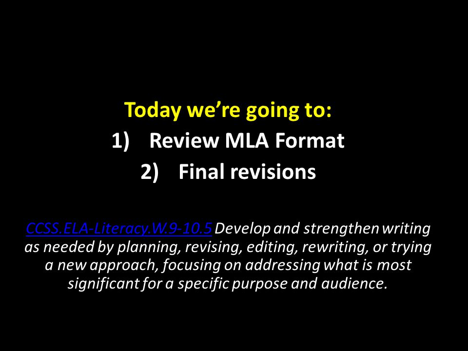Today we're going to: 1)Review MLA Format 2)Final revisions CCSS.ELA-Literacy.W.9-10.5CCSS.ELA-Literacy.W.9-10.5 Develop and strengthen writing as needed by planning, revising, editing, rewriting, or trying a new approach, focusing on addressing what is most significant for a specific purpose and audience.