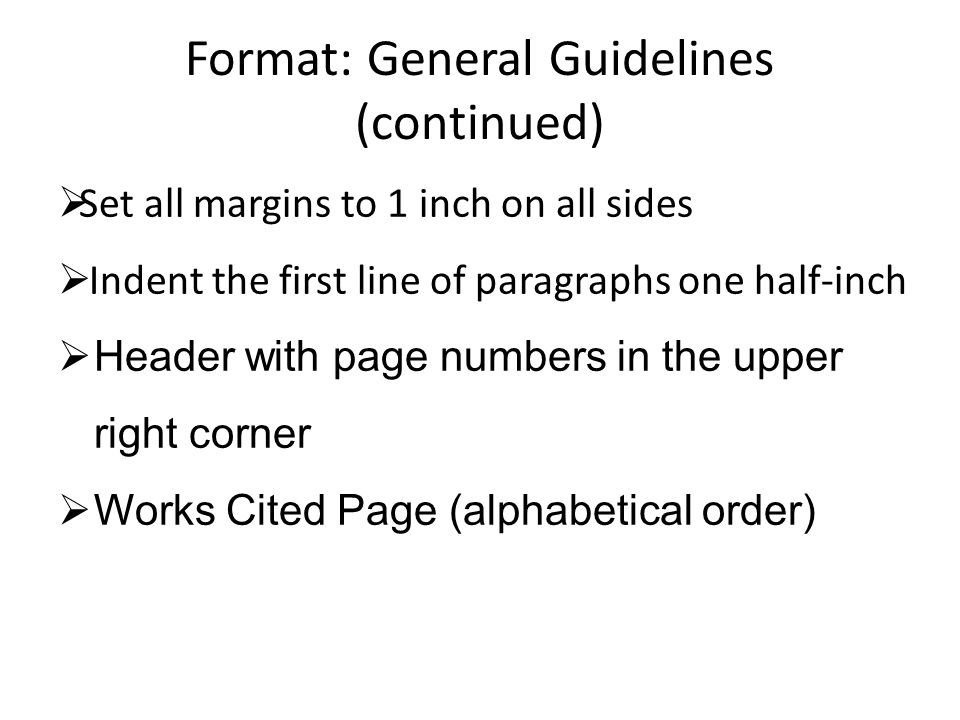 Format: General Guidelines (continued)  Set all margins to 1 inch on all sides  Indent the first line of paragraphs one half-inch  Header with page
