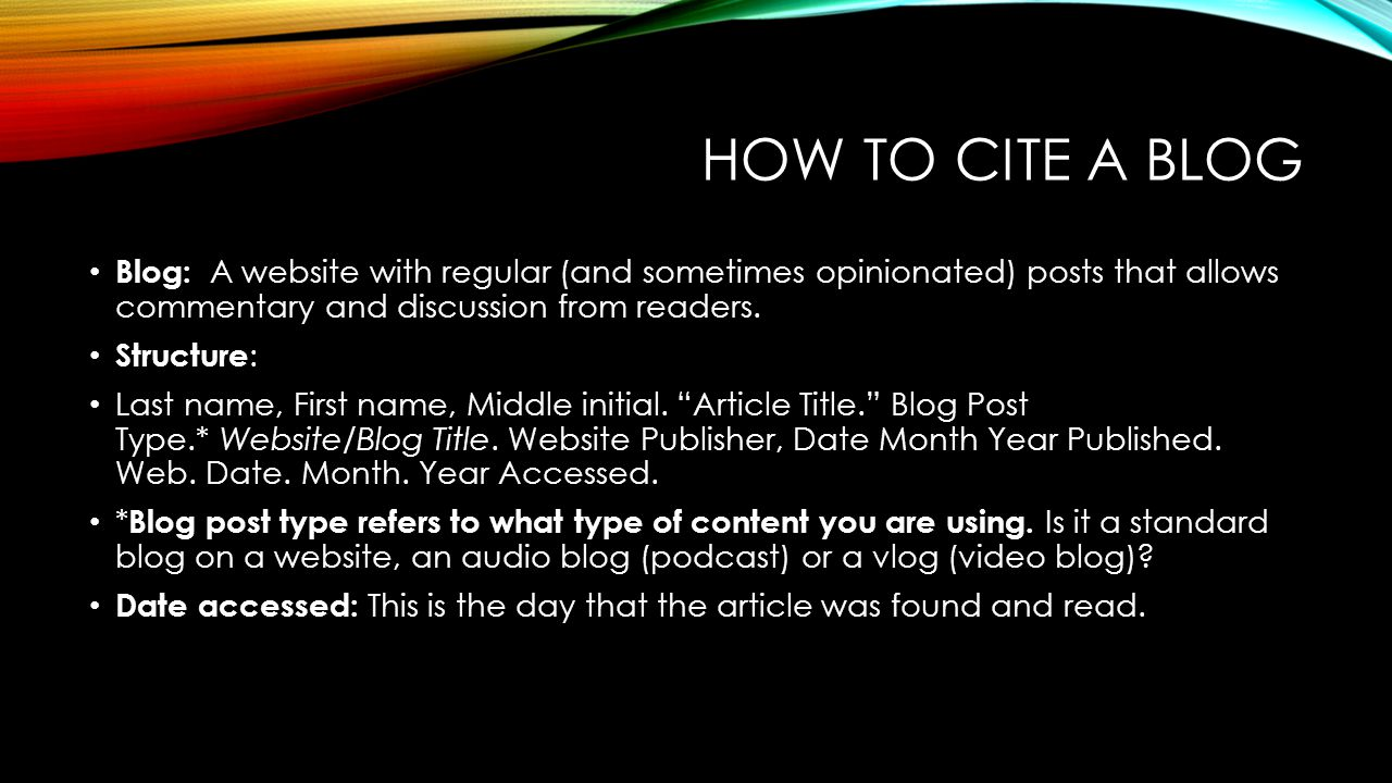 HOW TO CITE A BLOG Blog: A website with regular (and sometimes opinionated) posts that allows commentary and discussion from readers. Structure : Last