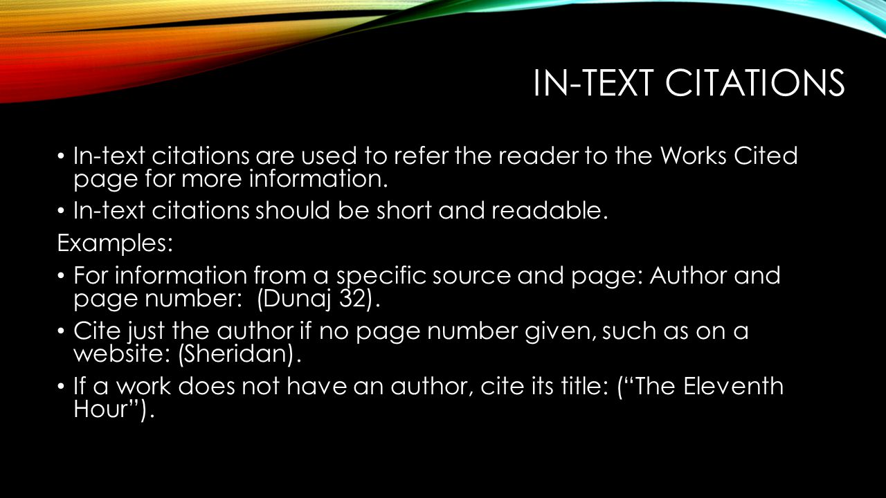 IN-TEXT CITATIONS In-text citations are used to refer the reader to the Works Cited page for more information. In-text citations should be short and r