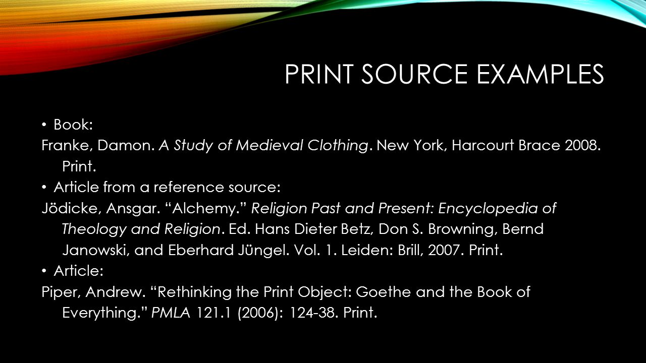 PRINT SOURCE EXAMPLES Book: Franke, Damon. A Study of Medieval Clothing. New York, Harcourt Brace 2008. Print. Article from a reference source: Jödick