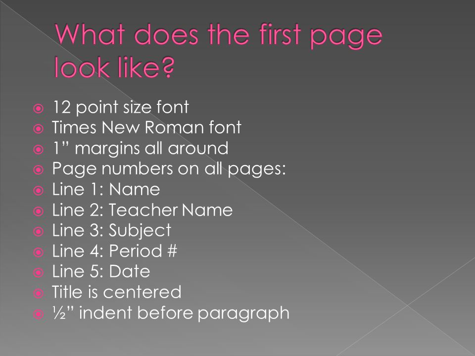  12 point size font  Times New Roman font  1 margins all around  Page numbers on all pages:  Line 1: Name  Line 2: Teacher Name  Line 3: Subject  Line 4: Period #  Line 5: Date  Title is centered  ½ indent before paragraph