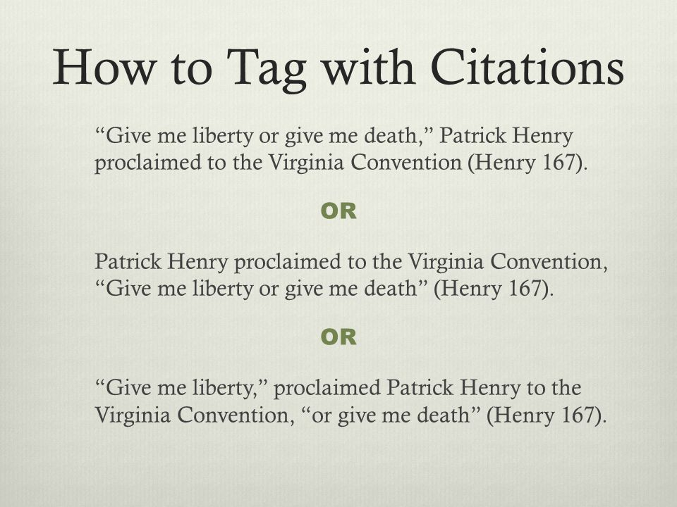 How to Tag with Citations Give me liberty or give me death, Patrick Henry proclaimed to the Virginia Convention (Henry 167).