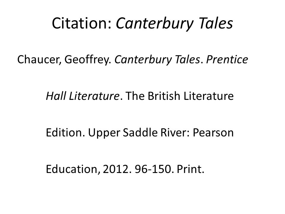 Citation: Canterbury Tales Chaucer, Geoffrey. Canterbury Tales. Prentice Hall Literature. The British Literature Edition. Upper Saddle River: Pearson