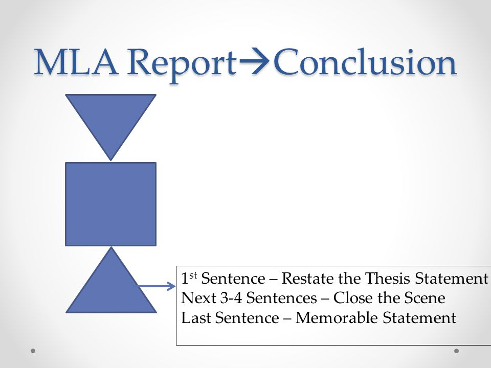 MLA Report  Conclusion 1 st Sentence – Restate the Thesis Statement Next 3-4 Sentences – Close the Scene Last Sentence – Memorable Statement