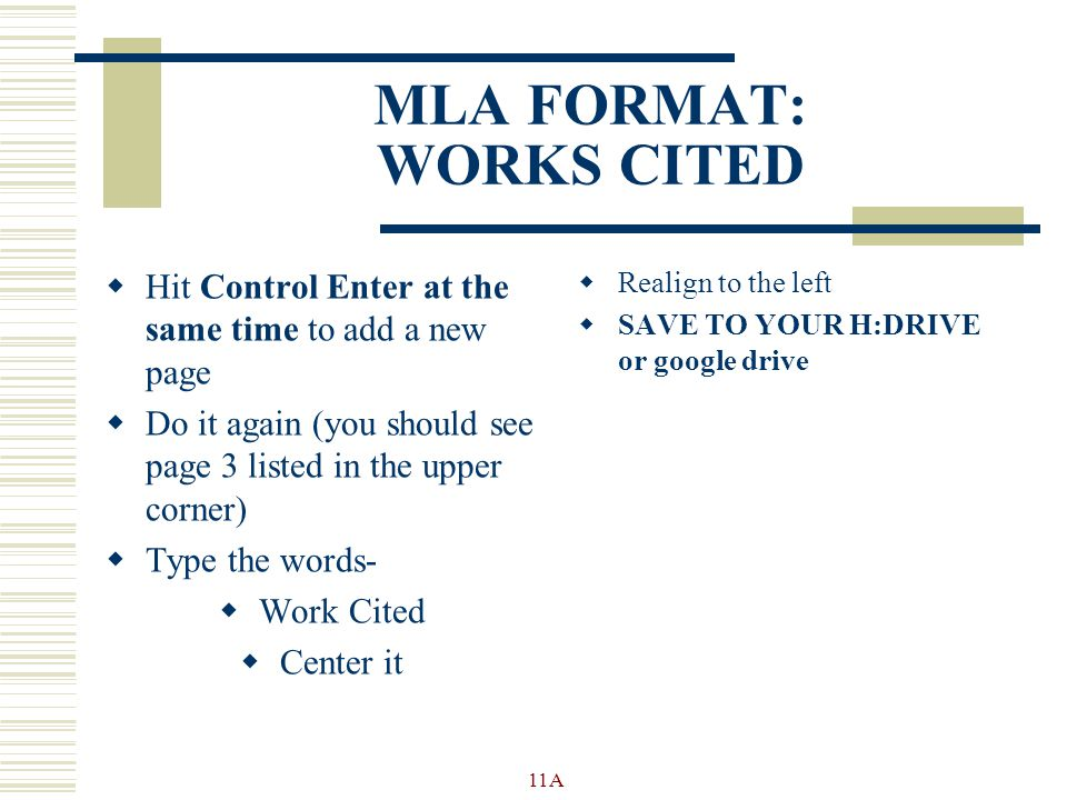 MLA FORMAT: WORKS CITED  Hit Control Enter at the same time to add a new page  Do it again (you should see page 3 listed in the upper corner)  Type the words-  Work Cited  Center it  Realign to the left  SAVE TO YOUR H:DRIVE or google drive 11A