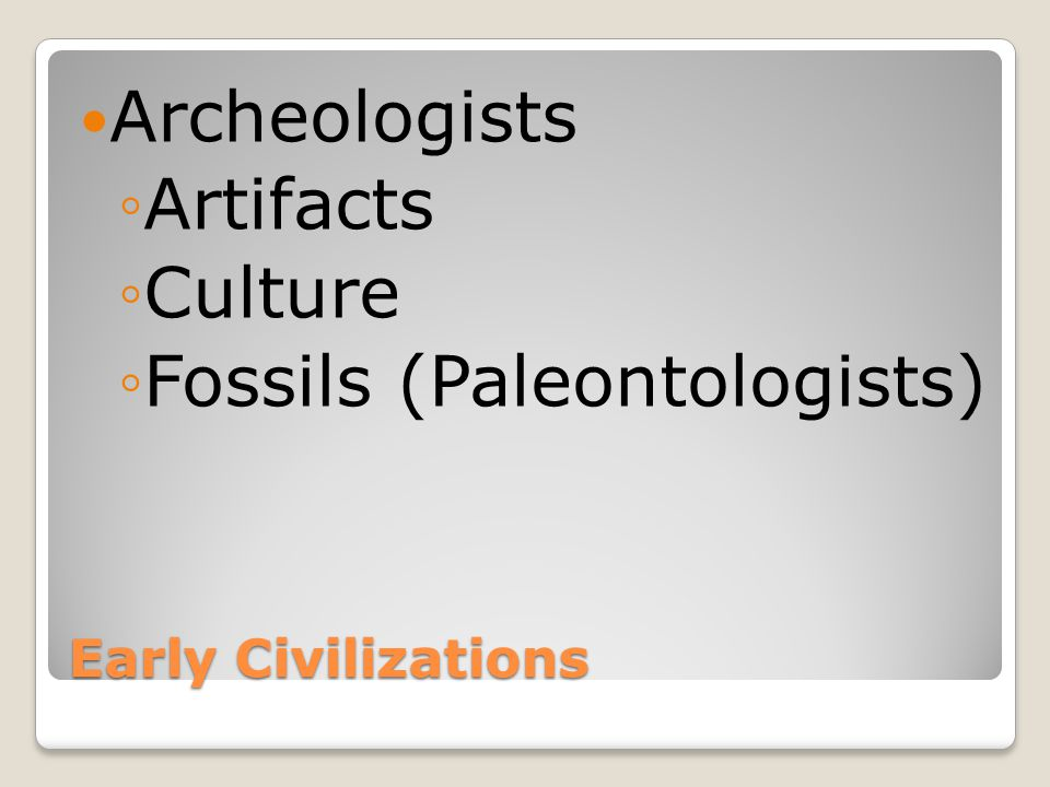 Early Civilizations Archeologists ◦Artifacts ◦Culture ◦Fossils (Paleontologists)