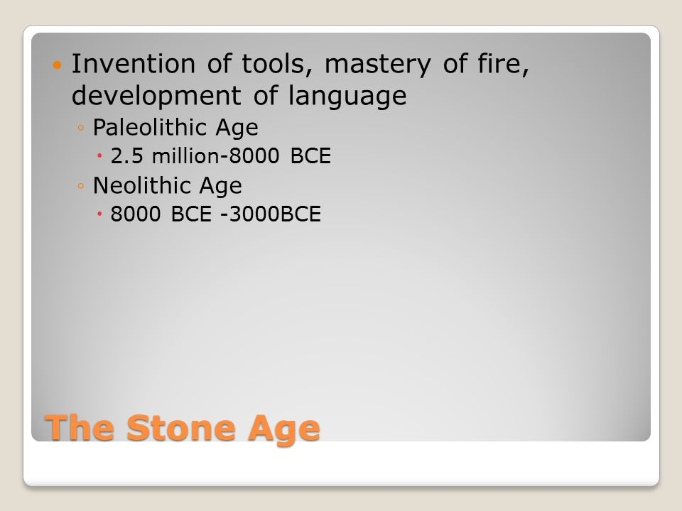The Stone Age Invention of tools, mastery of fire, development of language ◦Paleolithic Age  2.5 million-8000 BCE ◦Neolithic Age  8000 BCE -3000BCE