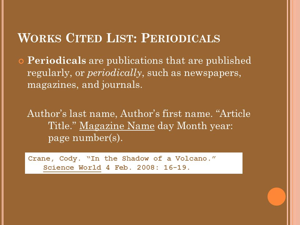 W ORKS C ITED L IST : P ERIODICALS Periodicals are publications that are published regularly, or periodically, such as newspapers, magazines, and journals.
