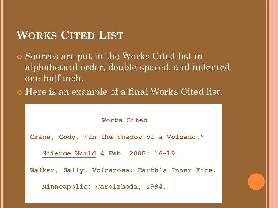W ORKS C ITED L IST Sources are put in the Works Cited list in alphabetical order, double-spaced, and indented one-half inch.