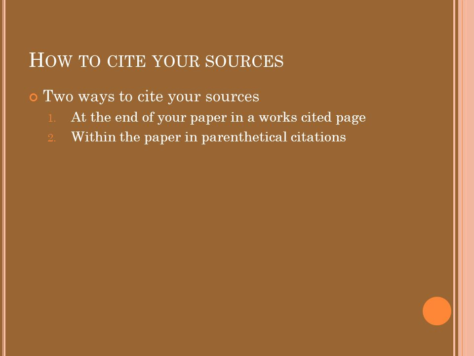 H OW TO CITE YOUR SOURCES A Works Cited list It is a list of all the sources you used in your research paper.