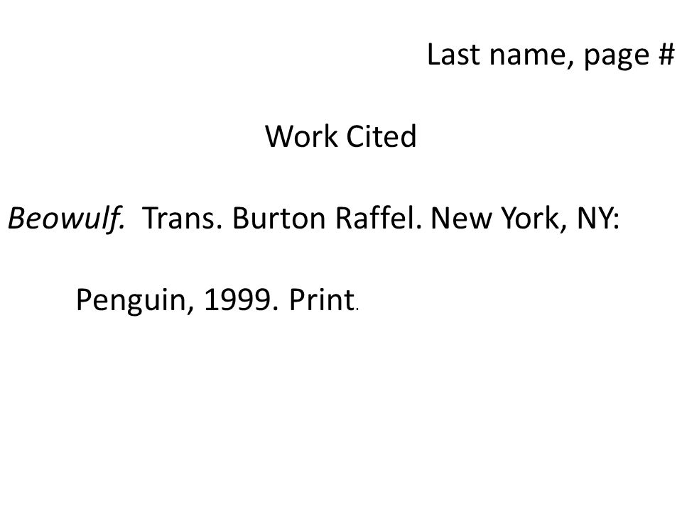 Last name, page # Work Cited Beowulf. Trans. Burton Raffel. New York, NY: Penguin, 1999. Print.