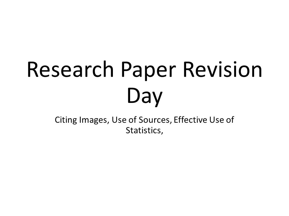 Research Paper Revision Day Citing Images, Use of Sources, Effective Use of Statistics,