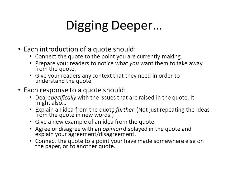 Digging Deeper… Each introduction of a quote should: Connect the quote to the point you are currently making.