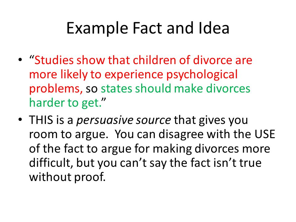 Example Fact and Idea Studies show that children of divorce are more likely to experience psychological problems, so states should make divorces harder to get. THIS is a persuasive source that gives you room to argue.