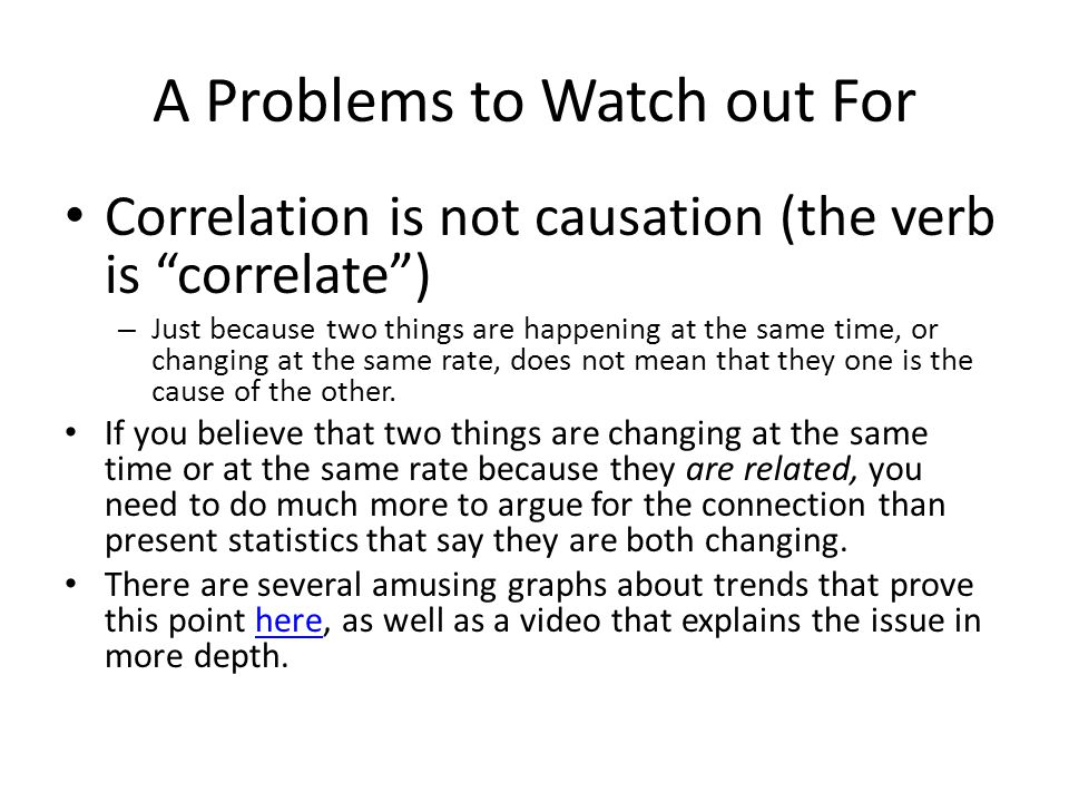 A Problems to Watch out For Correlation is not causation (the verb is correlate ) – Just because two things are happening at the same time, or changing at the same rate, does not mean that they one is the cause of the other.